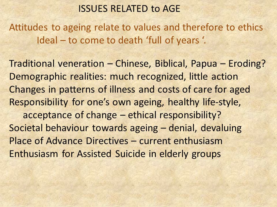 ISSUES RELATED to AGE Attitudes to ageing relate to values and therefore to ethics Ideal – to come to death 'full of years '.
