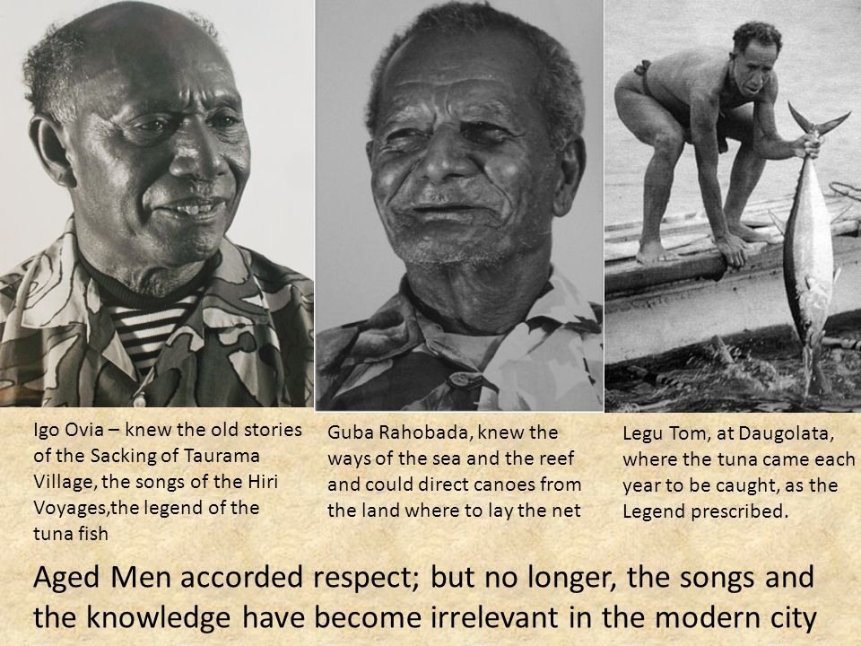 Igo Ovia – knew the old stories of the Sacking of Taurama Village, the songs of the Hiri Voyages,the legend of the tuna fish Guba Rahobada, knew the ways of the sea and the reef and could direct canoes from the land where to lay the net Legu Tom, at Daugolata, where the tuna came each year to be caught, as the Legend prescribed.