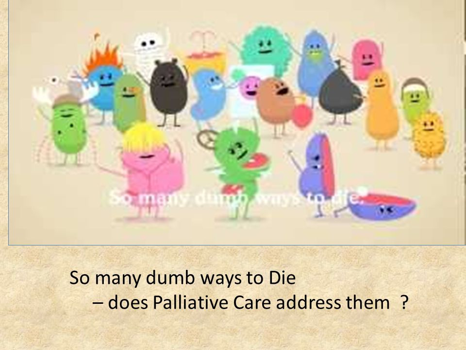 So many dumb ways to Die – does Palliative Care address them