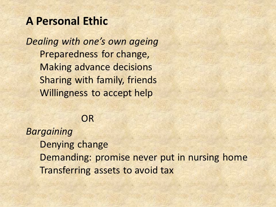 A Personal Ethic Dealing with one's own ageing Preparedness for change, Making advance decisions Sharing with family, friends Willingness to accept help OR Bargaining Denying change Demanding: promise never put in nursing home Transferring assets to avoid tax