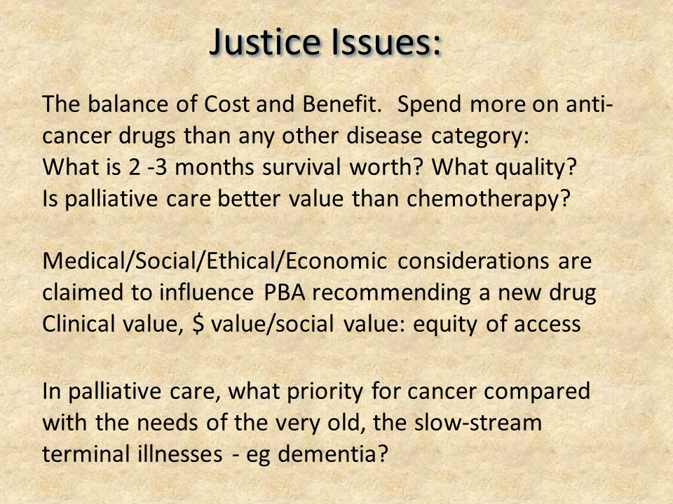 Justice Issues: The balance of Cost and Benefit. Spend more on anti- cancer drugs than any other disease category: What is 2 -3 months survival worth?