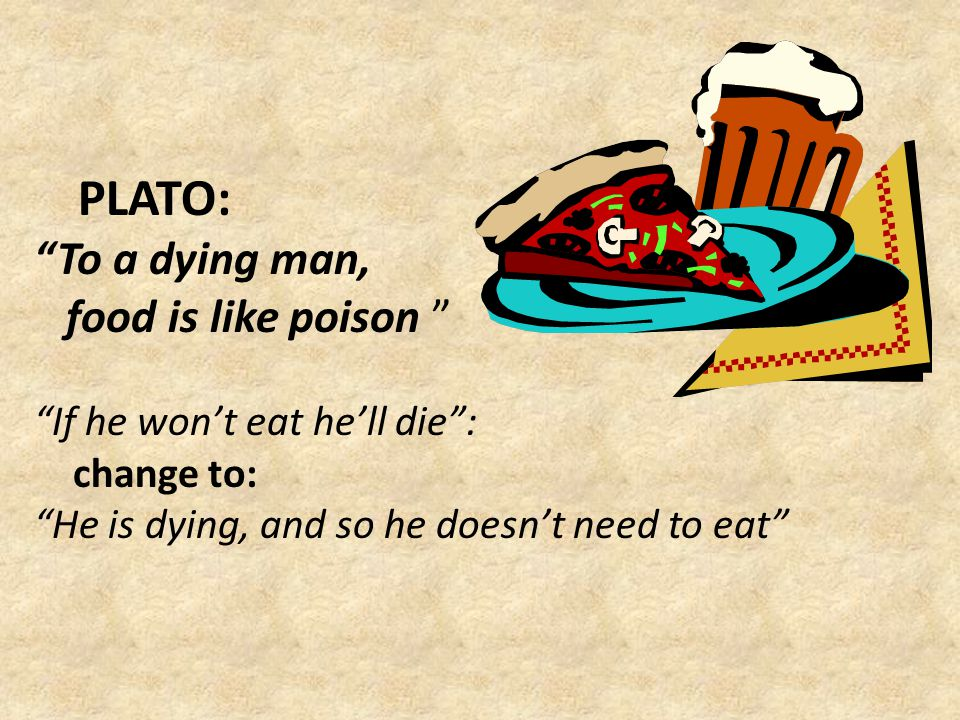 """PLATO: """"To a dying man, food is like poison """" """"If he won't eat he'll die"""": change to: """"He is dying, and so he doesn't need to eat"""""""
