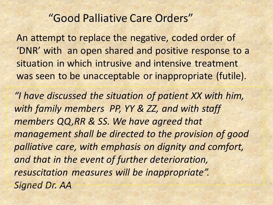 Good Palliative Care Orders An attempt to replace the negative, coded order of 'DNR' with an open shared and positive response to a situation in which intrusive and intensive treatment was seen to be unacceptable or inappropriate (futile).