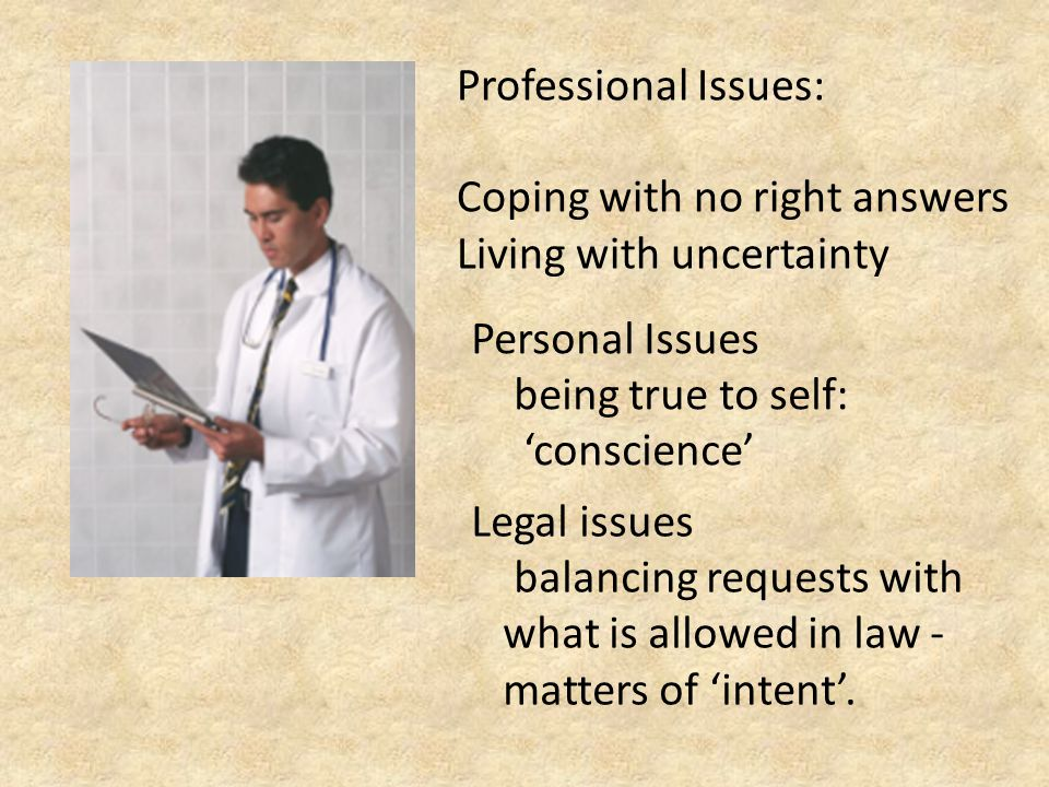 Professional Issues: Coping with no right answers Living with uncertainty Personal Issues being true to self: 'conscience' Legal issues balancing requests with what is allowed in law - matters of 'intent'.
