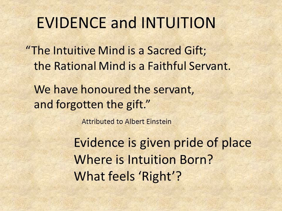 EVIDENCE and INTUITION The Intuitive Mind is a Sacred Gift; the Rational Mind is a Faithful Servant.