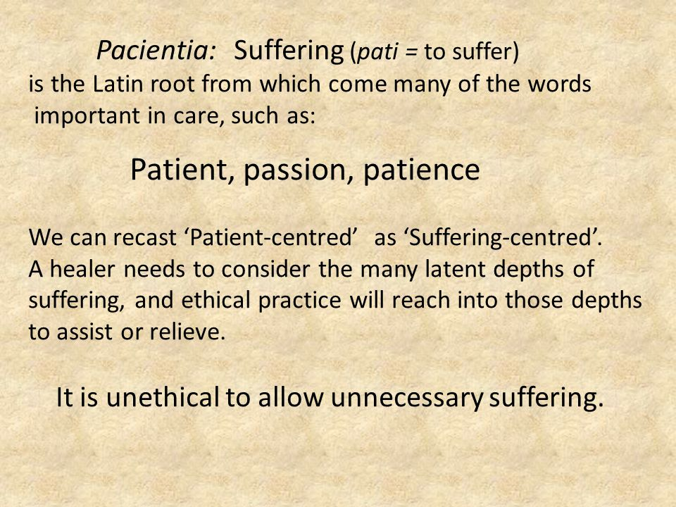 Pacientia: Suffering (pati = to suffer) is the Latin root from which come many of the words important in care, such as: Patient, passion, patience We can recast 'Patient-centred' as 'Suffering-centred'.