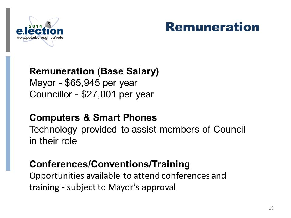 Remuneration Remuneration (Base Salary) Mayor - $65,945 per year Councillor - $27,001 per year Computers & Smart Phones Technology provided to assist members of Council in their role Conferences/Conventions/Training Opportunities available to attend conferences and training - subject to Mayor's approval 19