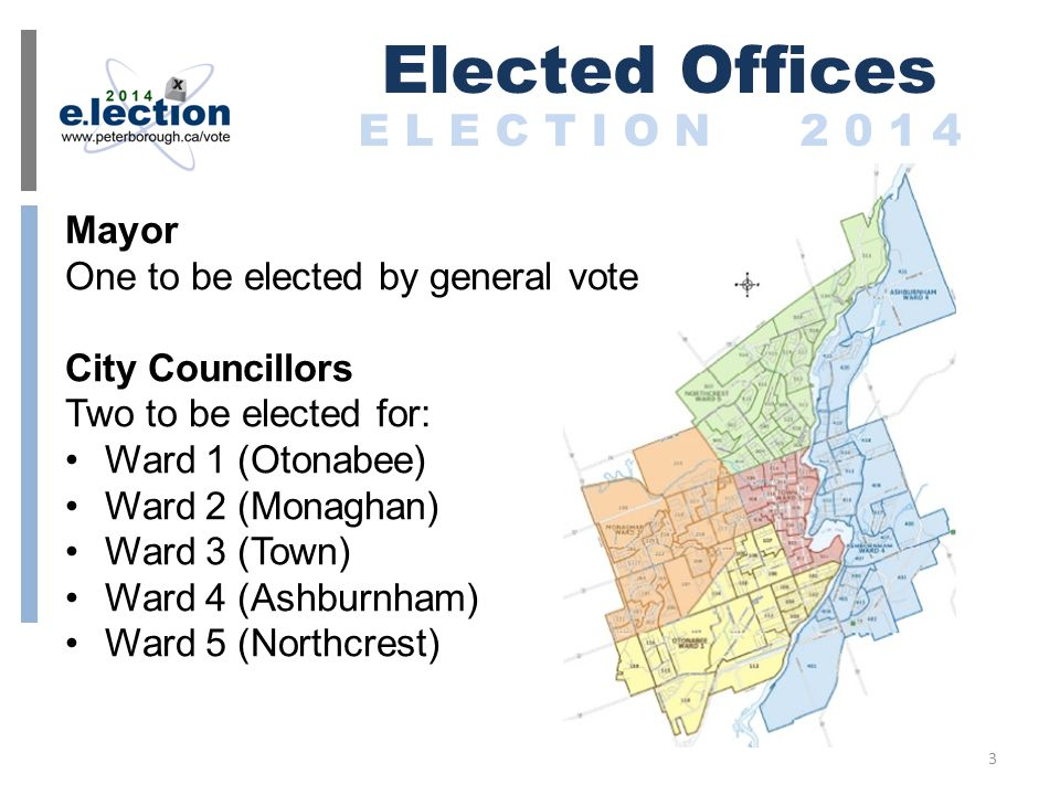 Mayor One to be elected by general vote City Councillors Two to be elected for: Ward 1 (Otonabee) Ward 2 (Monaghan) Ward 3 (Town) Ward 4 (Ashburnham) Ward 5 (Northcrest) Elected Offices E L E C T I O N 2 0 1 4 3