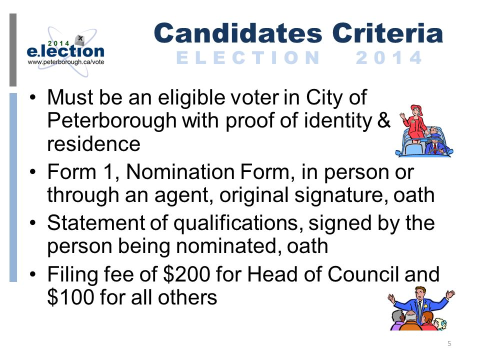 Must be an eligible voter in City of Peterborough with proof of identity & residence Form 1, Nomination Form, in person or through an agent, original signature, oath Statement of qualifications, signed by the person being nominated, oath Filing fee of $200 for Head of Council and $100 for all others Candidates Criteria E L E C T I O N 2 0 1 4 5