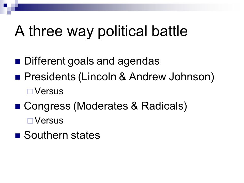 A three way political battle Different goals and agendas Presidents (Lincoln & Andrew Johnson)  Versus Congress (Moderates & Radicals)  Versus South