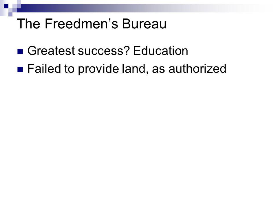 The Freedmen's Bureau Greatest success? Education Failed to provide land, as authorized
