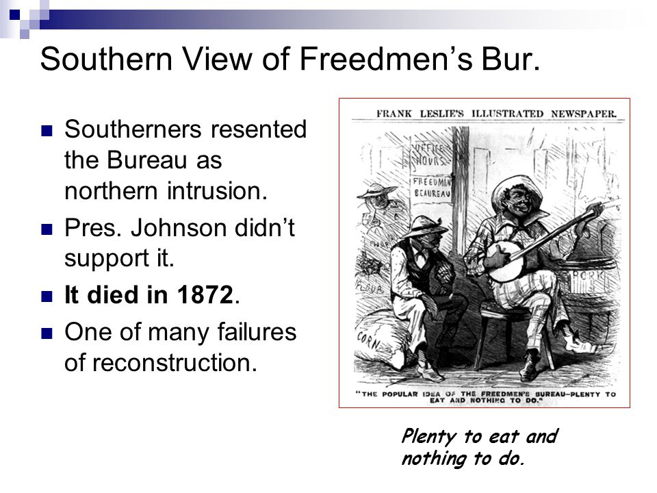Plenty to eat and nothing to do. Southern View of Freedmen's Bur. Southerners resented the Bureau as northern intrusion. Pres. Johnson didn't support