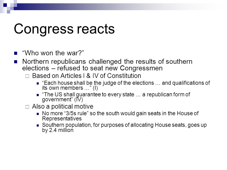 """Congress reacts """"Who won the war?"""" Northern republicans challenged the results of southern elections – refused to seat new Congressmen  Based on Arti"""