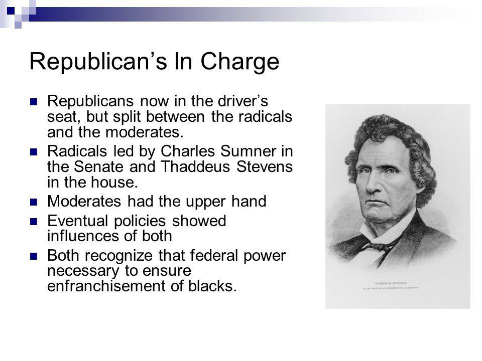 Republican's In Charge Republicans now in the driver's seat, but split between the radicals and the moderates. Radicals led by Charles Sumner in the S