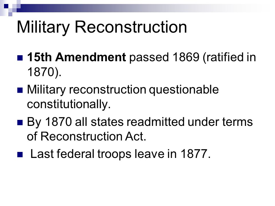Military Reconstruction 15th Amendment passed 1869 (ratified in 1870). Military reconstruction questionable constitutionally. By 1870 all states readm
