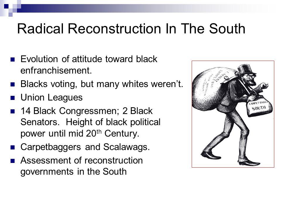 Radical Reconstruction In The South Evolution of attitude toward black enfranchisement. Blacks voting, but many whites weren't. Union Leagues 14 Black