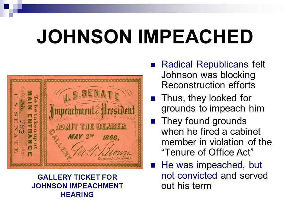 JOHNSON IMPEACHED Radical Republicans felt Johnson was blocking Reconstruction efforts Thus, they looked for grounds to impeach him They found grounds