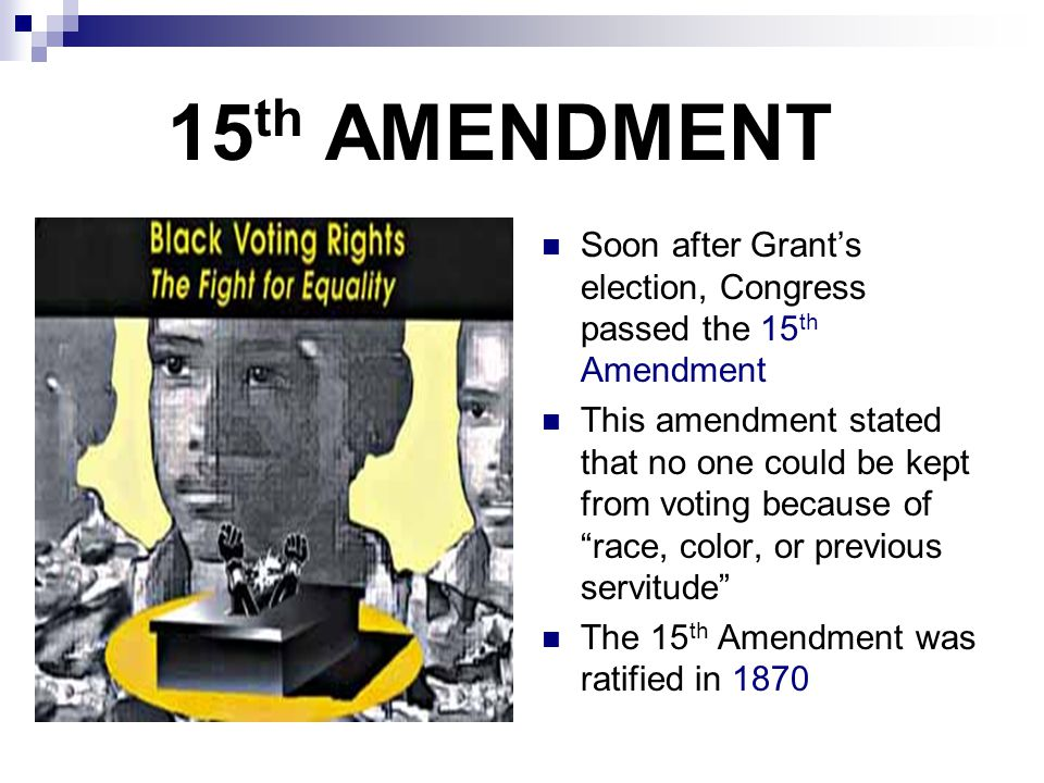 15 th AMENDMENT Soon after Grant's election, Congress passed the 15 th Amendment This amendment stated that no one could be kept from voting because o