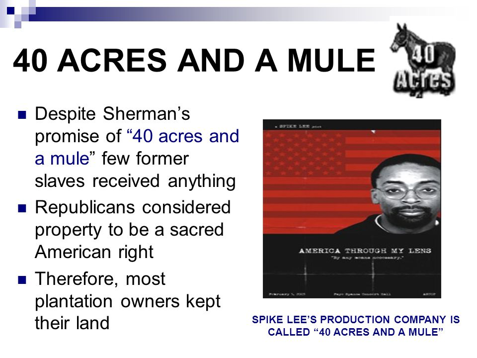 """40 ACRES AND A MULE Despite Sherman's promise of """"40 acres and a mule"""" few former slaves received anything Republicans considered property to be a sac"""