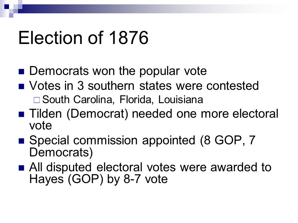 Election of 1876 Democrats won the popular vote Votes in 3 southern states were contested  South Carolina, Florida, Louisiana Tilden (Democrat) neede