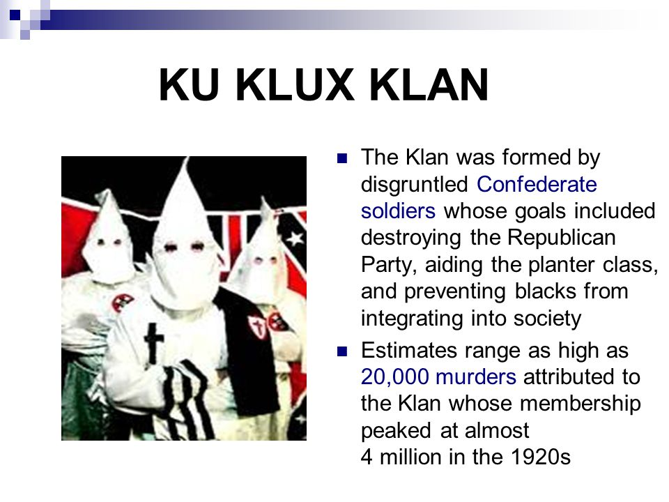 KU KLUX KLAN The Klan was formed by disgruntled Confederate soldiers whose goals included destroying the Republican Party, aiding the planter class, a
