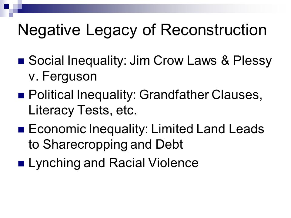 Negative Legacy of Reconstruction Social Inequality: Jim Crow Laws & Plessy v. Ferguson Political Inequality: Grandfather Clauses, Literacy Tests, etc