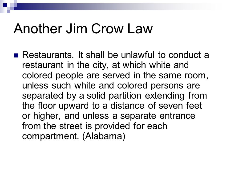 Another Jim Crow Law Restaurants. It shall be unlawful to conduct a restaurant in the city, at which white and colored people are served in the same r