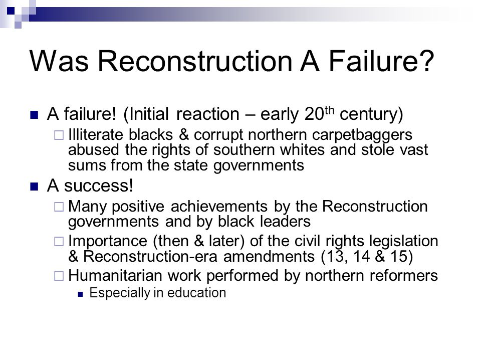 Was Reconstruction A Failure? A failure! (Initial reaction – early 20 th century)  Illiterate blacks & corrupt northern carpetbaggers abused the righ