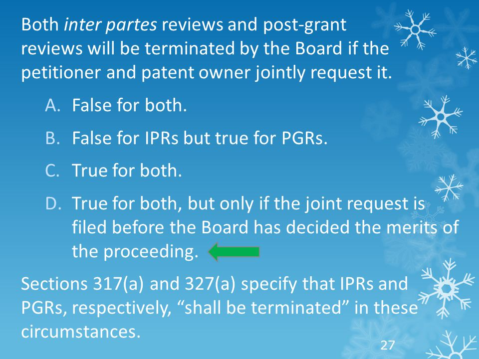 Both inter partes reviews and post-grant reviews will be terminated by the Board if the petitioner and patent owner jointly request it.