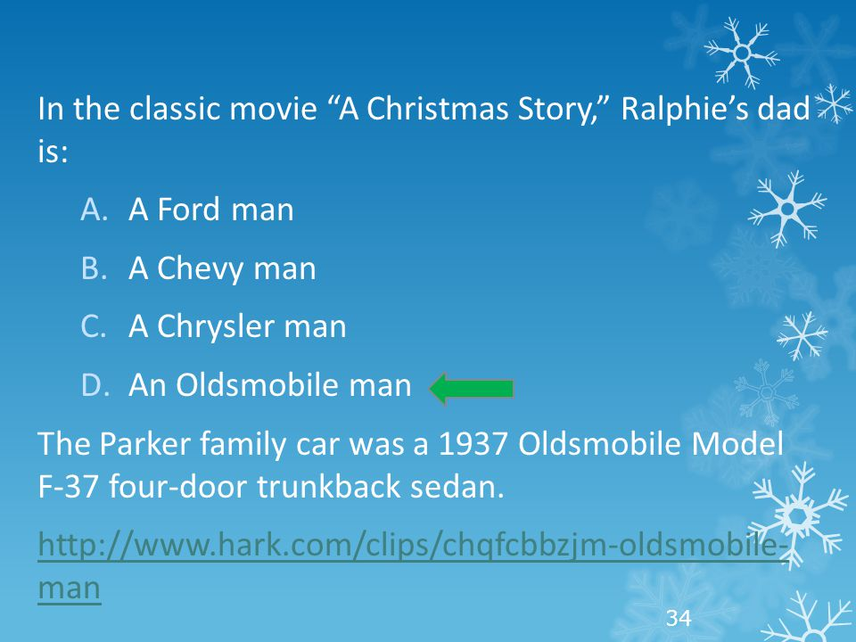 In the classic movie A Christmas Story, Ralphie's dad is: A.A Ford man B.A Chevy man C.A Chrysler man D.An Oldsmobile man The Parker family car was a 1937 Oldsmobile Model F-37 four-door trunkback sedan.