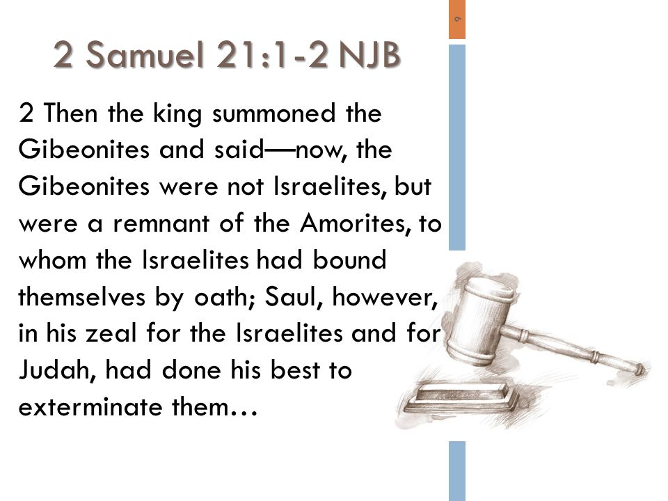 6 2 Then the king summoned the Gibeonites and said—now, the Gibeonites were not Israelites, but were a remnant of the Amorites, to whom the Israelites had bound themselves by oath; Saul, however, in his zeal for the Israelites and for Judah, had done his best to exterminate them… 2 Samuel 21:1-2 NJB