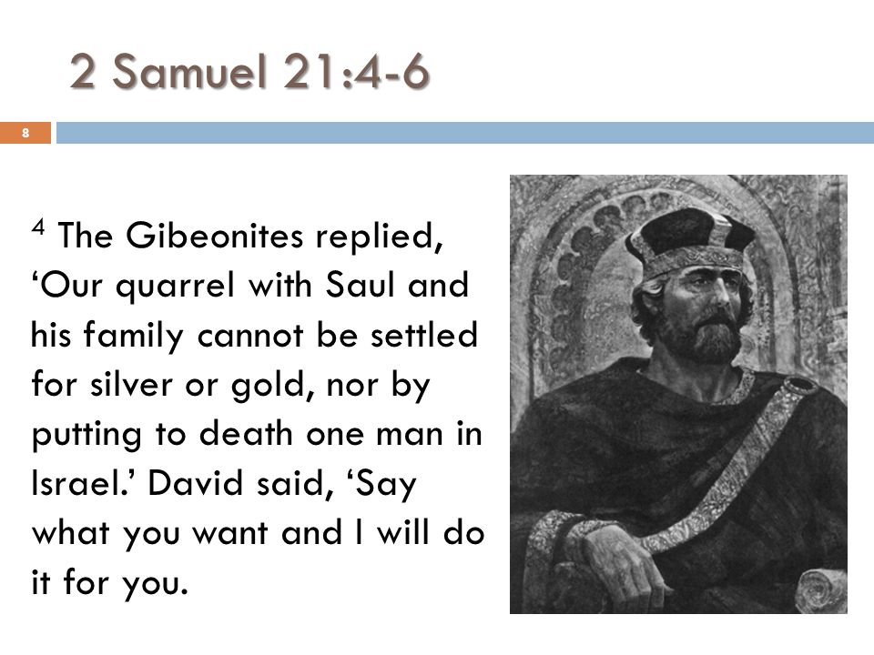 2 Samuel 21:4-6 5 Then they replied to the king, 'The man who dismembered us and planned to annihilate us, so that we should not exist anywhere in Israelite territory 9