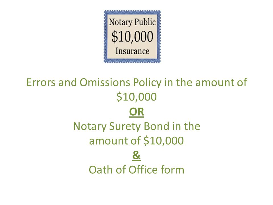 Errors and Omissions Policy in the amount of $10,000 OR Notary Surety Bond in the amount of $10,000 & Oath of Office form