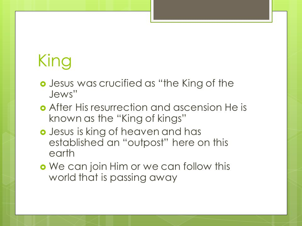 King  Jesus was crucified as the King of the Jews  After His resurrection and ascension He is known as the King of kings  Jesus is king of heaven and has established an outpost here on this earth  We can join Him or we can follow this world that is passing away