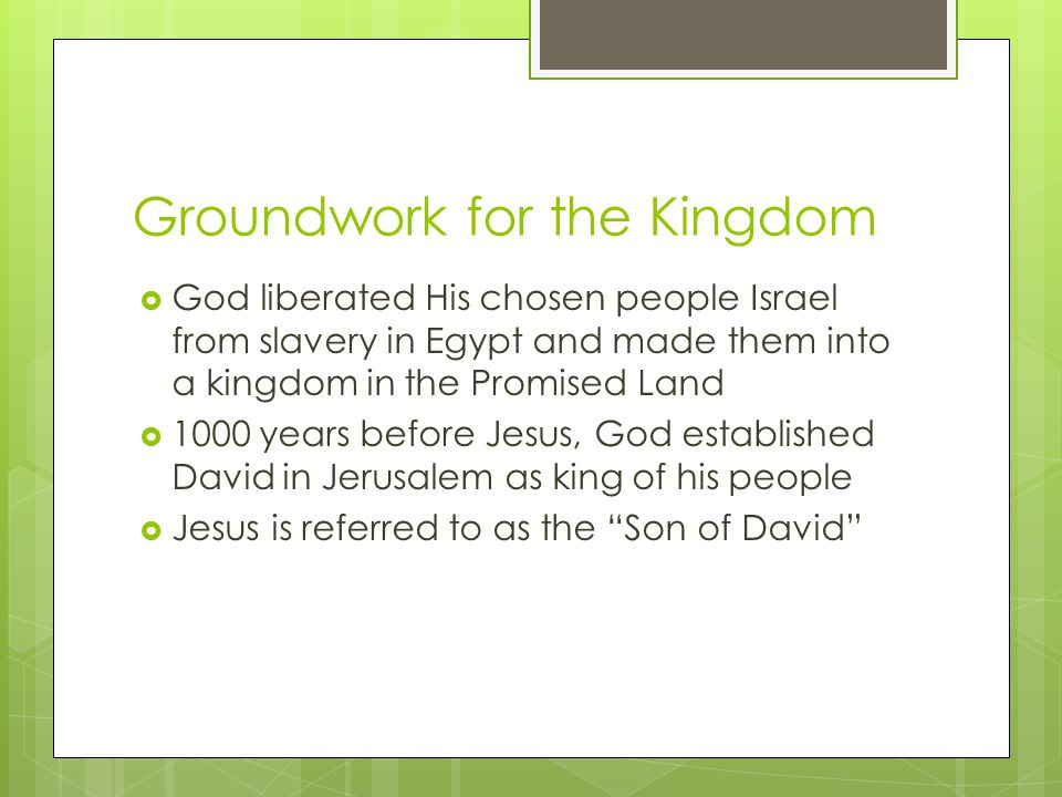 Groundwork for the Kingdom  God liberated His chosen people Israel from slavery in Egypt and made them into a kingdom in the Promised Land  1000 years before Jesus, God established David in Jerusalem as king of his people  Jesus is referred to as the Son of David