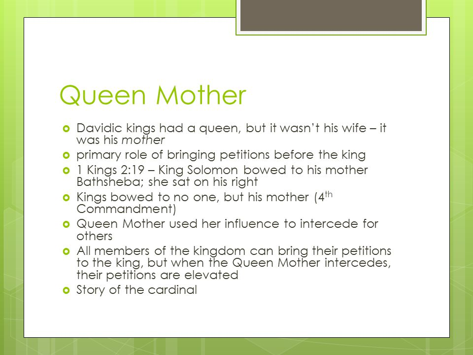 Queen Mother  Davidic kings had a queen, but it wasn't his wife – it was his mother  primary role of bringing petitions before the king  1 Kings 2: