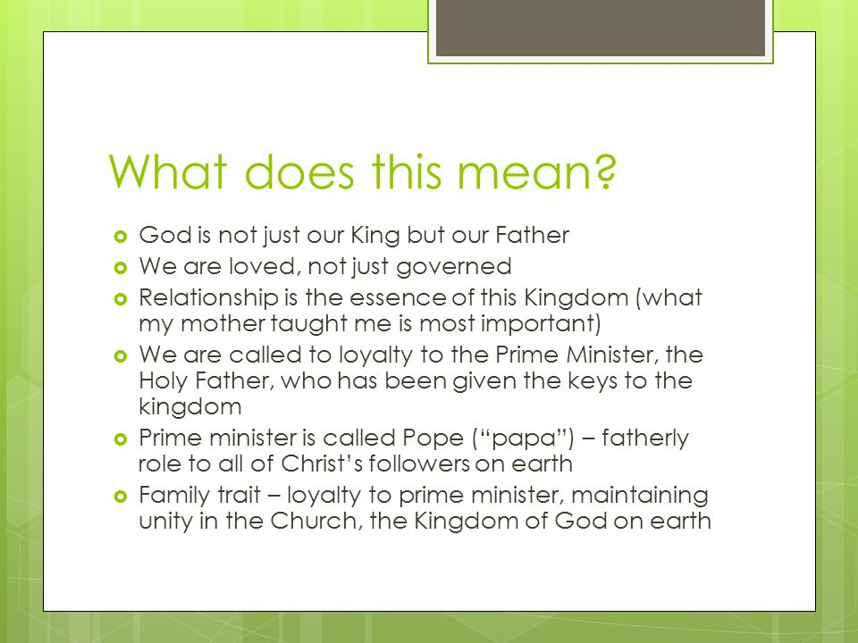 What does this mean?  God is not just our King but our Father  We are loved, not just governed  Relationship is the essence of this Kingdom (what m