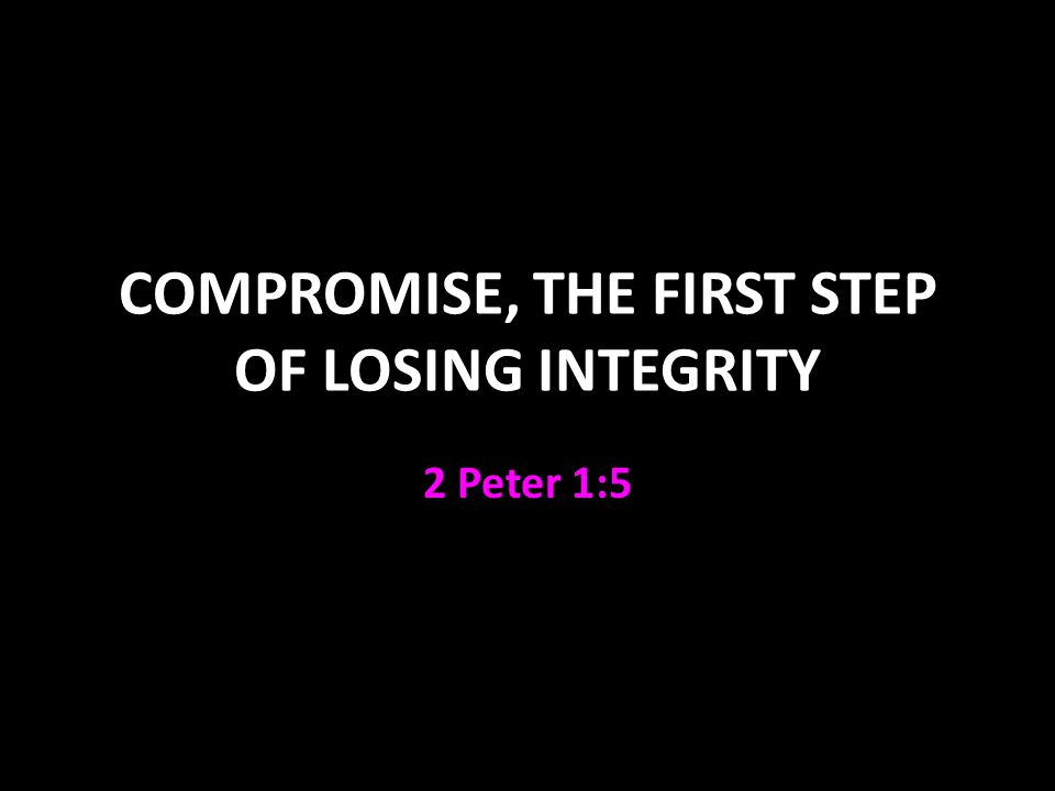 COMPROMISE, THE FIRST STEP OF LOSING INTEGRITY 2 Peter 1:5