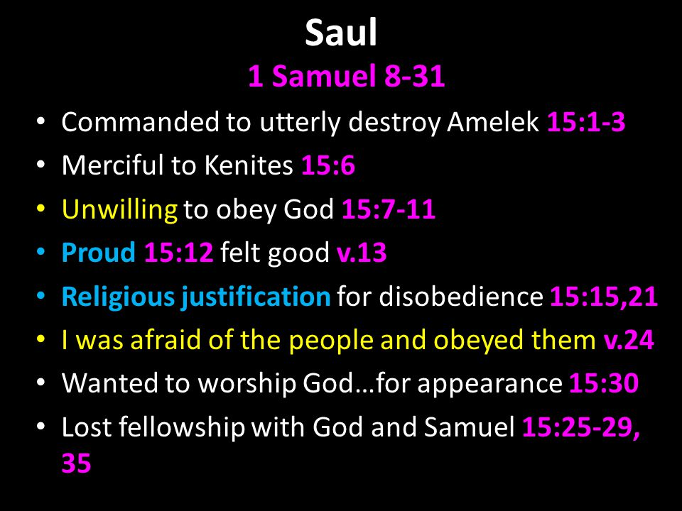 Saul 1 Samuel 8-31 Commanded to utterly destroy Amelek 15:1-3 Merciful to Kenites 15:6 Unwilling to obey God 15:7-11 Proud 15:12 felt good v.13 Religi