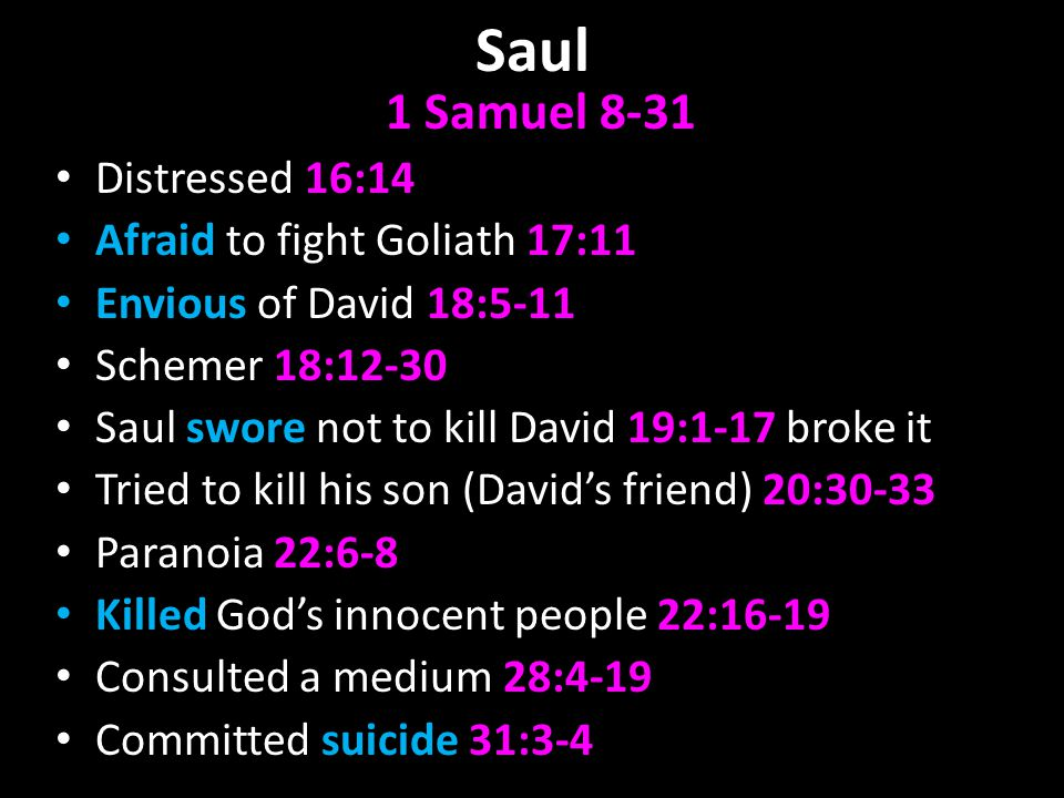 Saul 1 Samuel 8-31 Distressed 16:14 Afraid to fight Goliath 17:11 Envious of David 18:5-11 Schemer 18:12-30 Saul swore not to kill David 19:1-17 broke