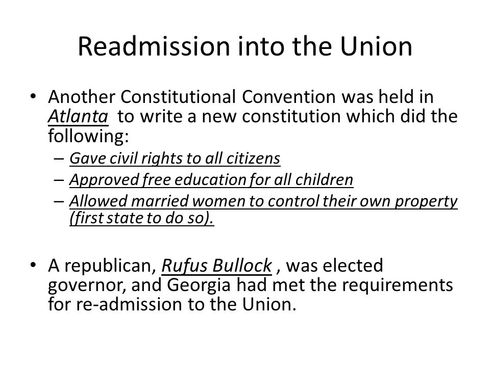 Readmission into the Union Another Constitutional Convention was held in Atlanta to write a new constitution which did the following: – Gave civil rights to all citizens – Approved free education for all children – Allowed married women to control their own property (first state to do so).
