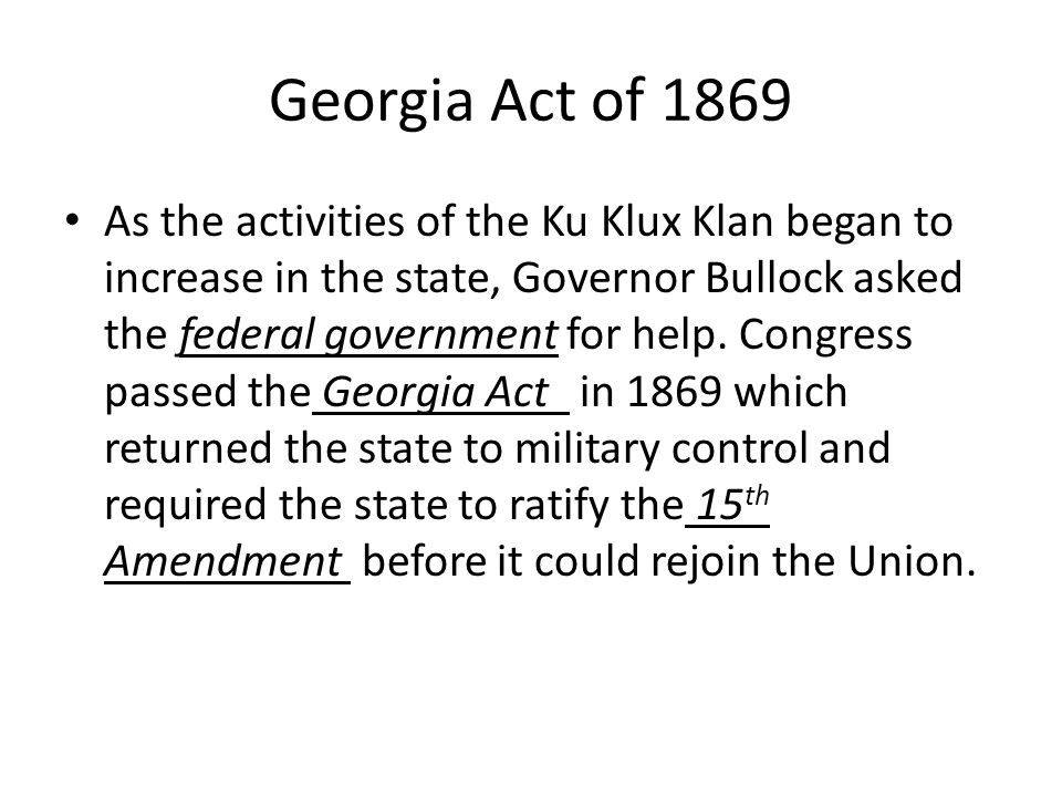 Georgia Act of 1869 As the activities of the Ku Klux Klan began to increase in the state, Governor Bullock asked the federal government for help.