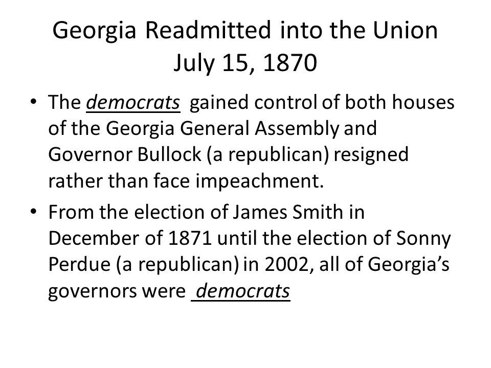 Georgia Readmitted into the Union July 15, 1870 The democrats gained control of both houses of the Georgia General Assembly and Governor Bullock (a republican) resigned rather than face impeachment.