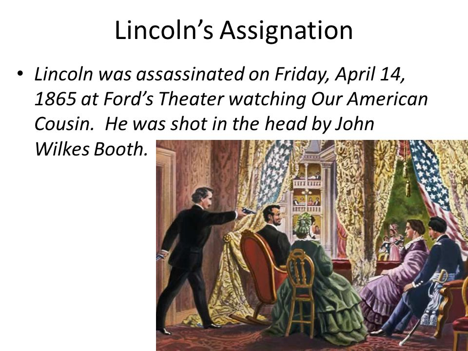 Lincoln's Assignation Lincoln was assassinated on Friday, April 14, 1865 at Ford's Theater watching Our American Cousin.