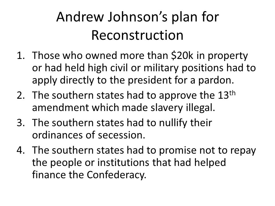 Andrew Johnson's plan for Reconstruction 1.Those who owned more than $20k in property or had held high civil or military positions had to apply directly to the president for a pardon.