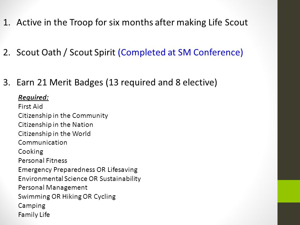 1. Active in the Troop for six months after making Life Scout 2. Scout Oath / Scout Spirit (Completed at SM Conference) 3. Earn 21 Merit Badges (13 re
