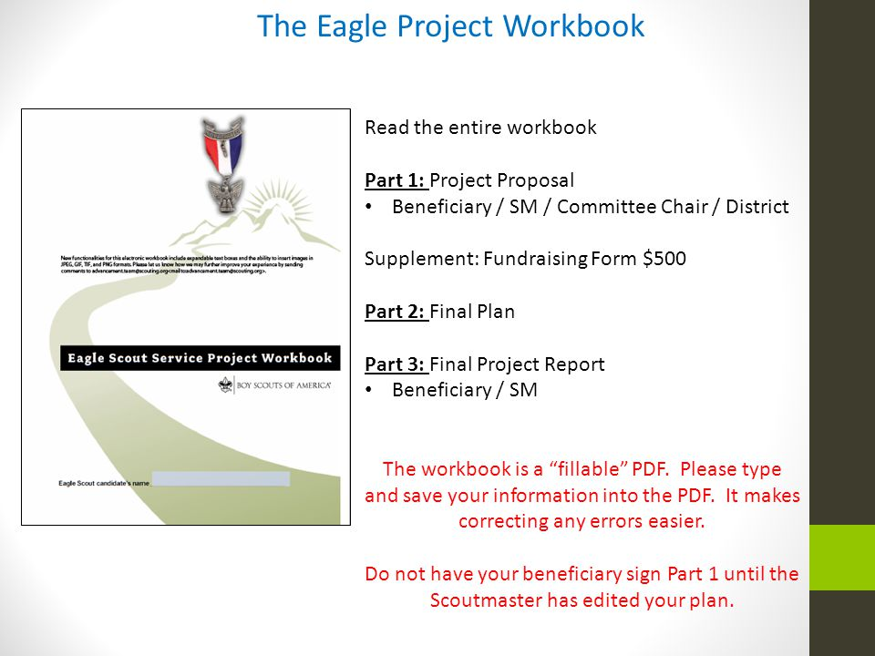 The Eagle Project Workbook Read the entire workbook Part 1: Project Proposal Beneficiary / SM / Committee Chair / District Supplement: Fundraising For