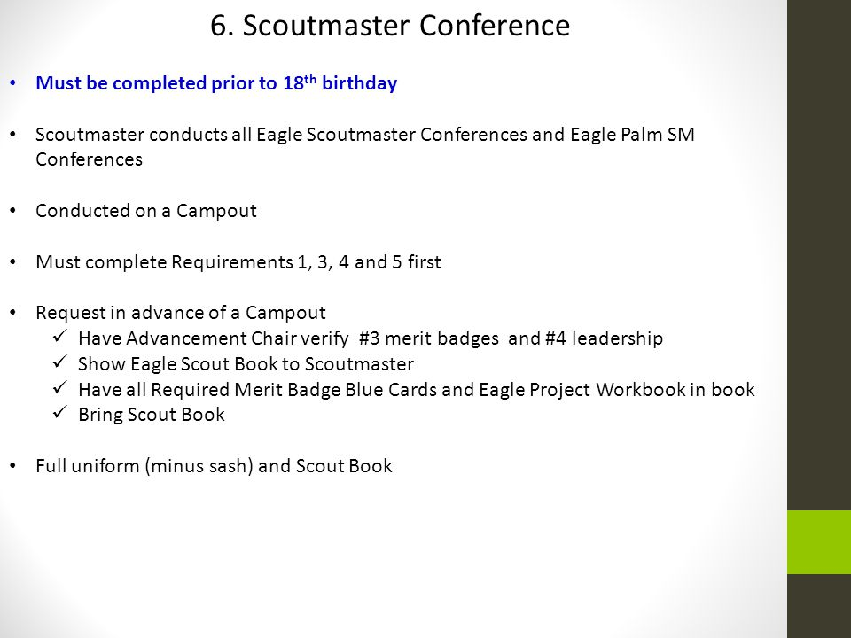 6. Scoutmaster Conference Must be completed prior to 18 th birthday Scoutmaster conducts all Eagle Scoutmaster Conferences and Eagle Palm SM Conferenc