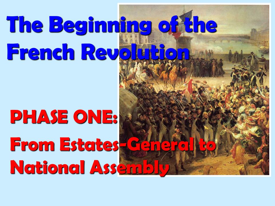 The Beginning of the French Revolution PHASE ONE: From Estates-General to National Assembly
