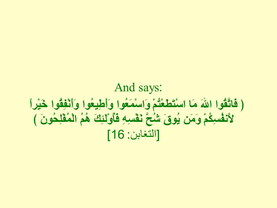 And says: ﴿ فَاتَّقُوا اللهَ مَا اسْتَطَعْتُمْ وَاسْمَعُوا وَأَطِيعُوا وَأَنْفِقُوا خَيْراً لأَنفُسِكُمْ وَمَن يُوقَ شُحَّ نَفْسِهِ فَأُوْلَئِكَ هُمُ